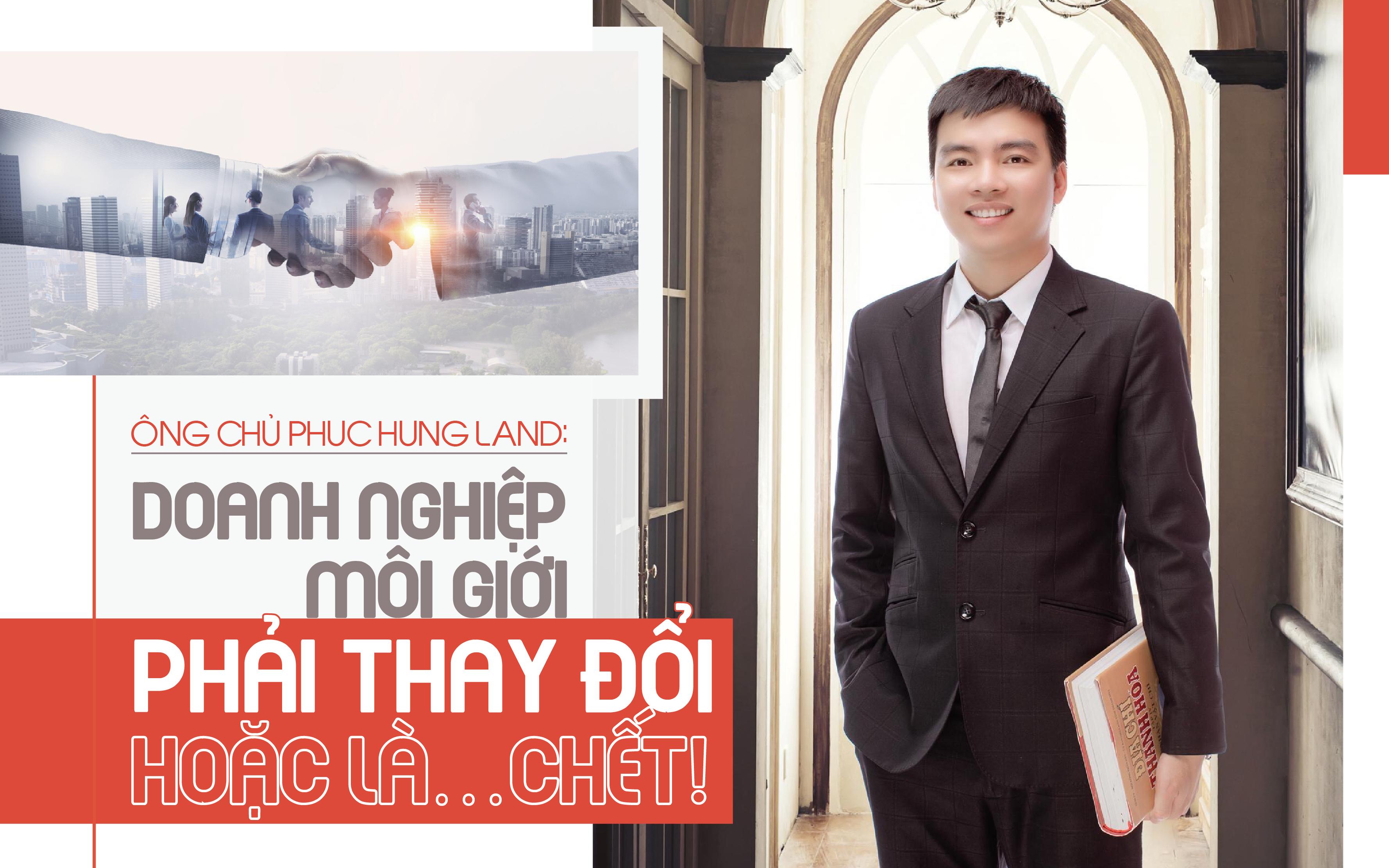 """Ông chủ Phuc Hung Land: """"Doanh nghiệp môi giới phải thay đổi hoặc là… chết!"""""""