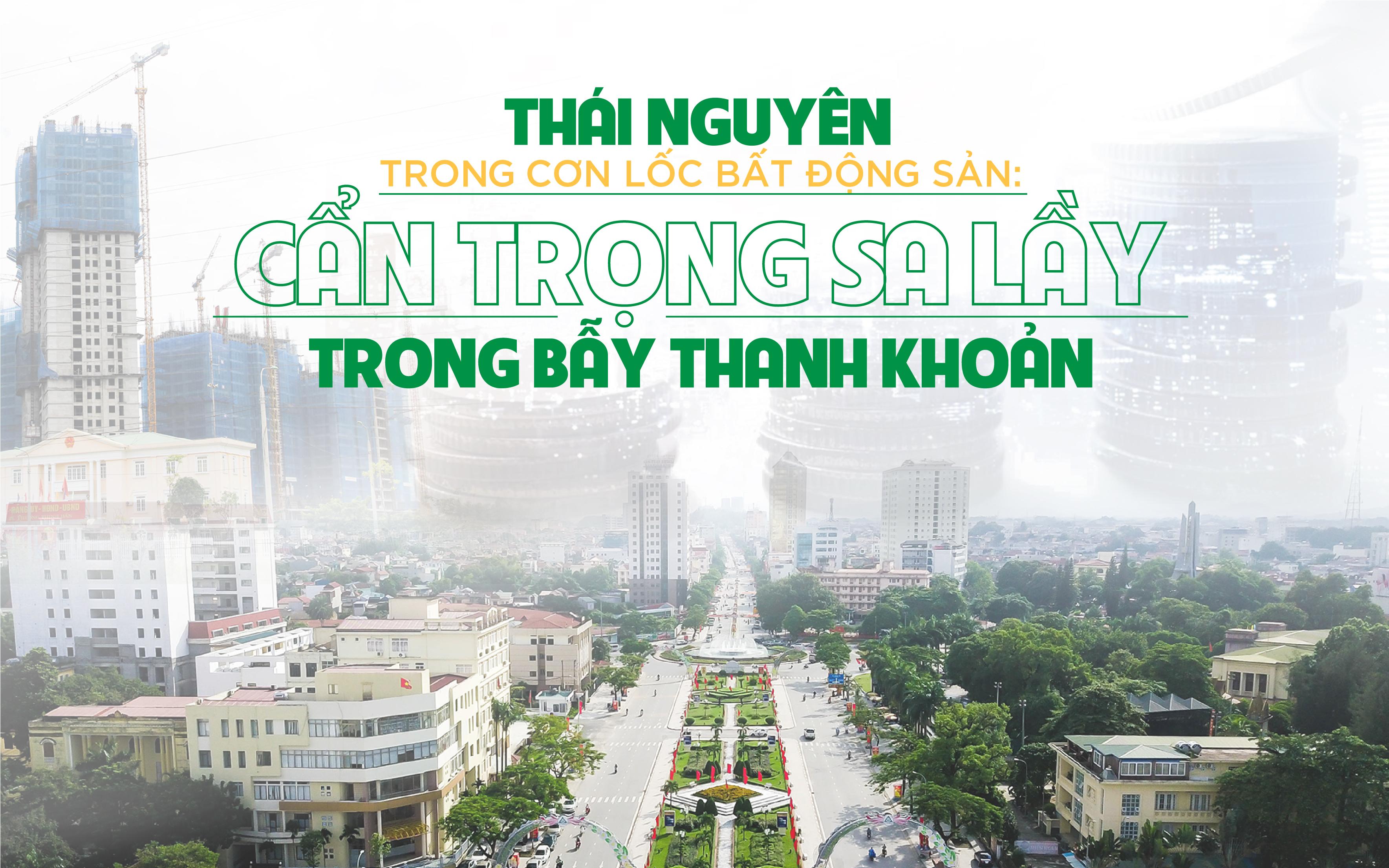 Thái Nguyên trong cơn lốc bất động sản: Cẩn trọng sa lầy trong bẫy thanh khoản